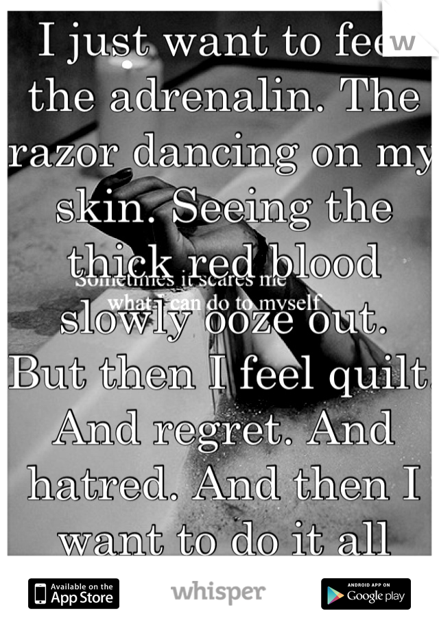 I just want to feel the adrenalin. The razor dancing on my skin. Seeing the thick red blood slowly ooze out. But then I feel quilt. And regret. And hatred. And then I want to do it all over again.