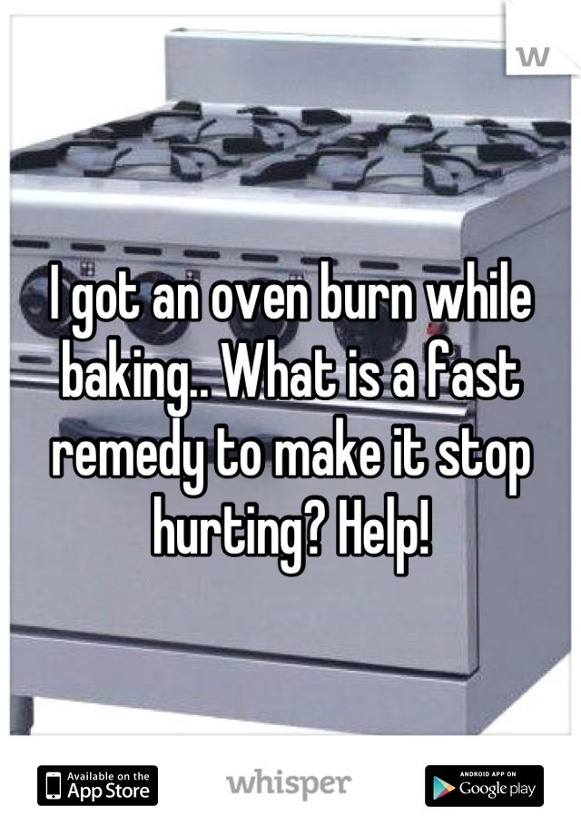 I got an oven burn while baking.. What is a fast remedy to make it stop hurting? Help!