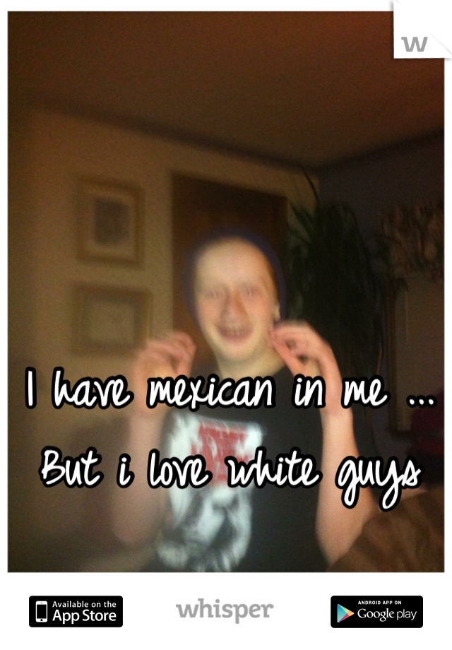 I have mexican in me ... But i love white guys