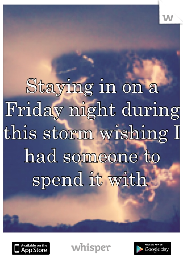 Staying in on a Friday night during this storm wishing I had someone to spend it with