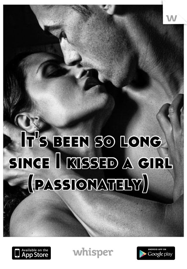 It's been so long since I kissed a girl (passionately)