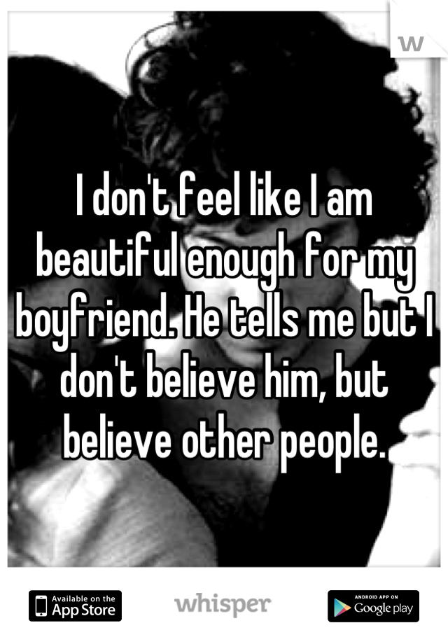 I don't feel like I am beautiful enough for my boyfriend. He tells me but I don't believe him, but believe other people.