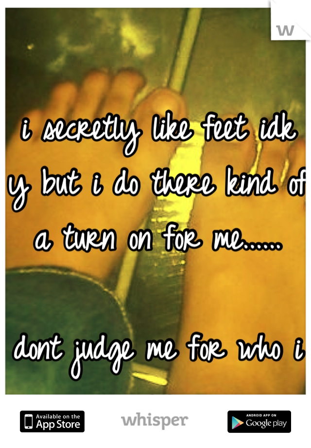 i secretly like feet idk y but i do there kind of a turn on for me......  dont judge me for who i am
