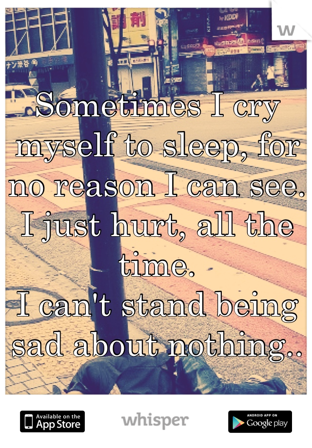 Sometimes I cry myself to sleep, for no reason I can see. I just hurt, all the time. I can't stand being sad about nothing..