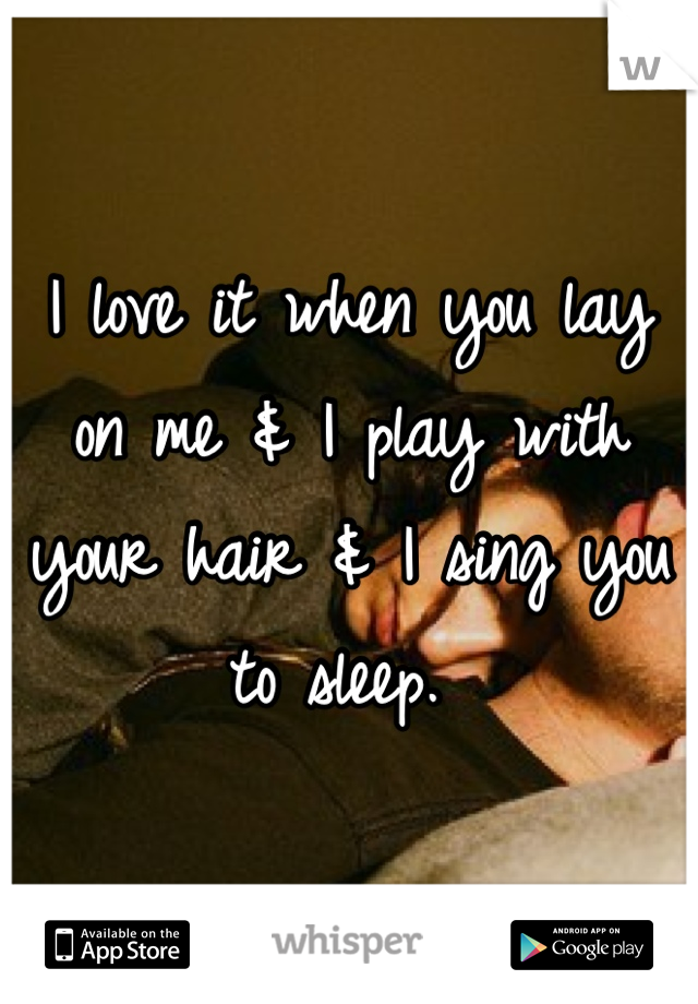 I love it when you lay on me & I play with your hair & I sing you to sleep.