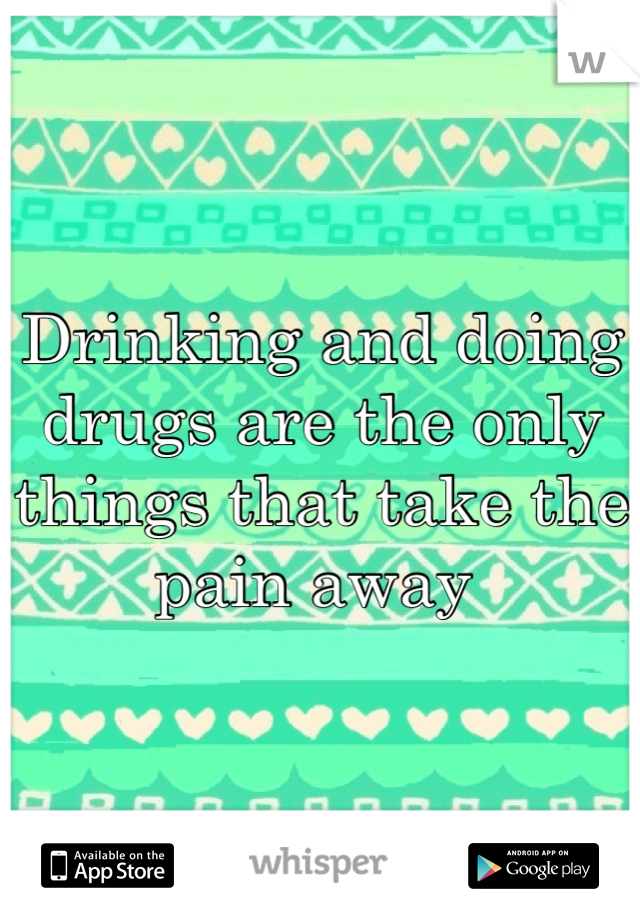 Drinking and doing drugs are the only things that take the pain away