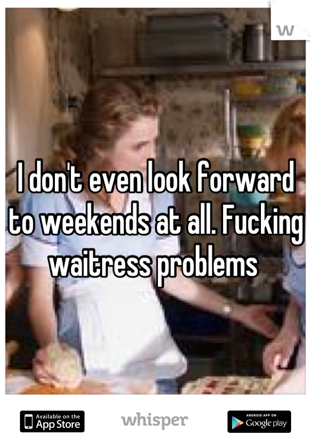I don't even look forward to weekends at all. Fucking waitress problems