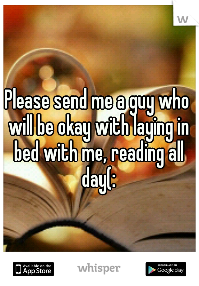Please send me a guy who will be okay with laying in bed with me, reading all day(: