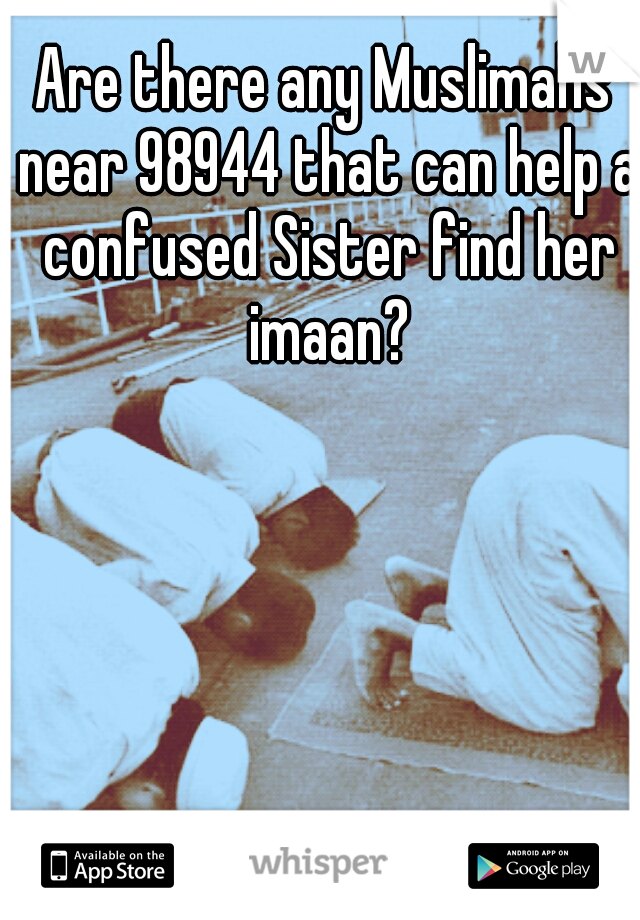 Are there any Muslimahs near 98944 that can help a confused Sister find her imaan?