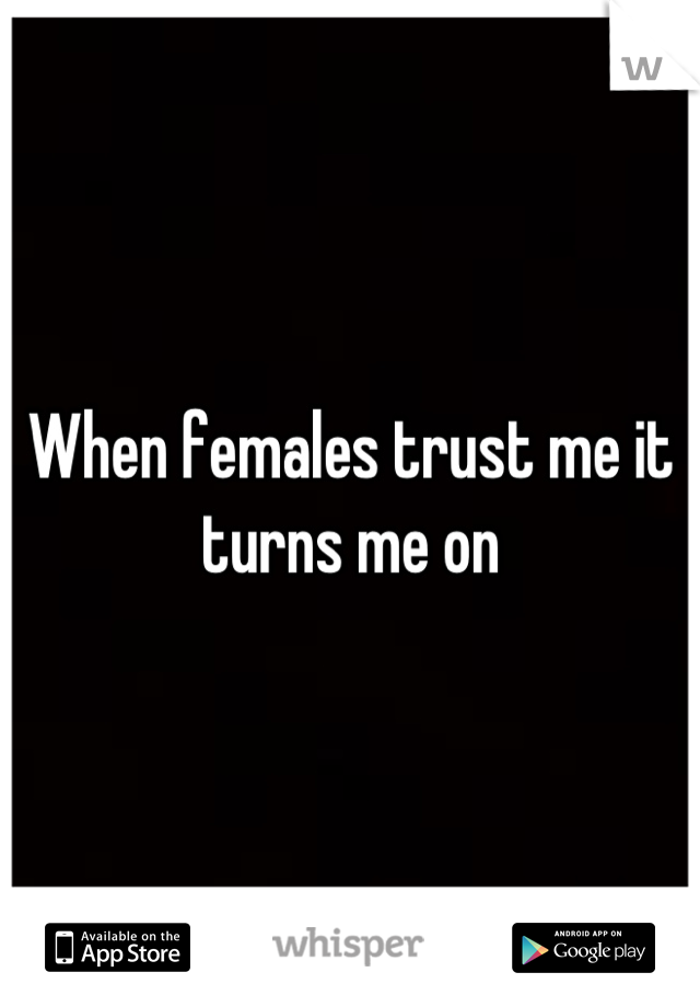 When females trust me it turns me on