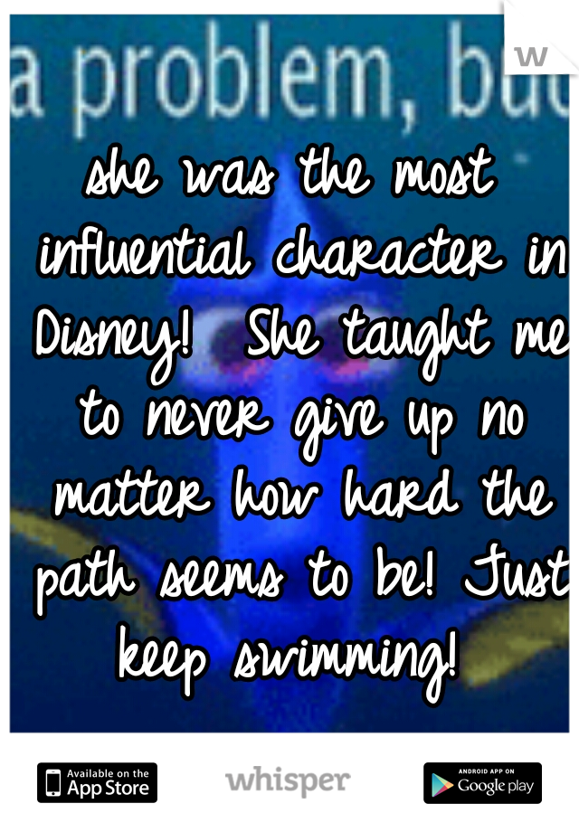 she was the most influential character in Disney!  She taught me to never give up no matter how hard the path seems to be! Just keep swimming!