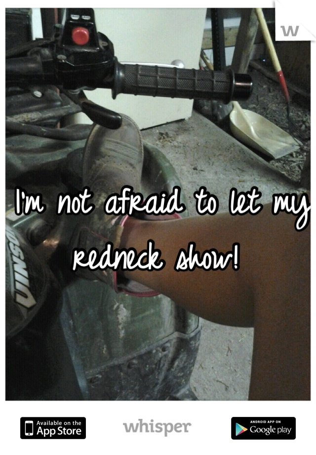 I'm not afraid to let my redneck show!
