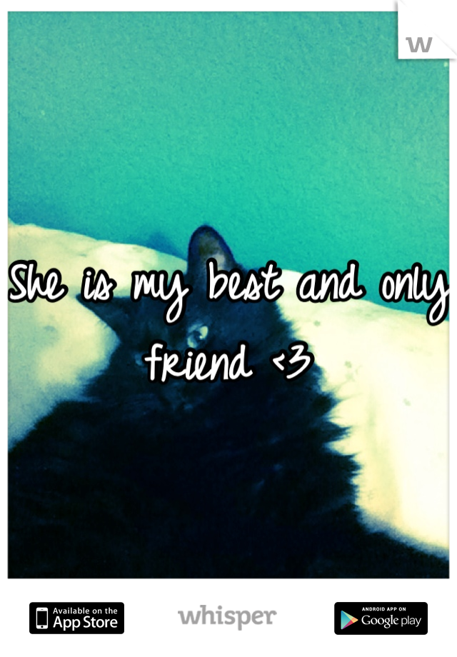 She is my best and only friend <3