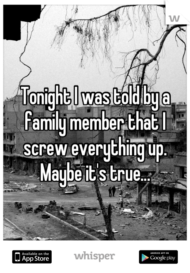 Tonight I was told by a family member that I screw everything up. Maybe it's true...