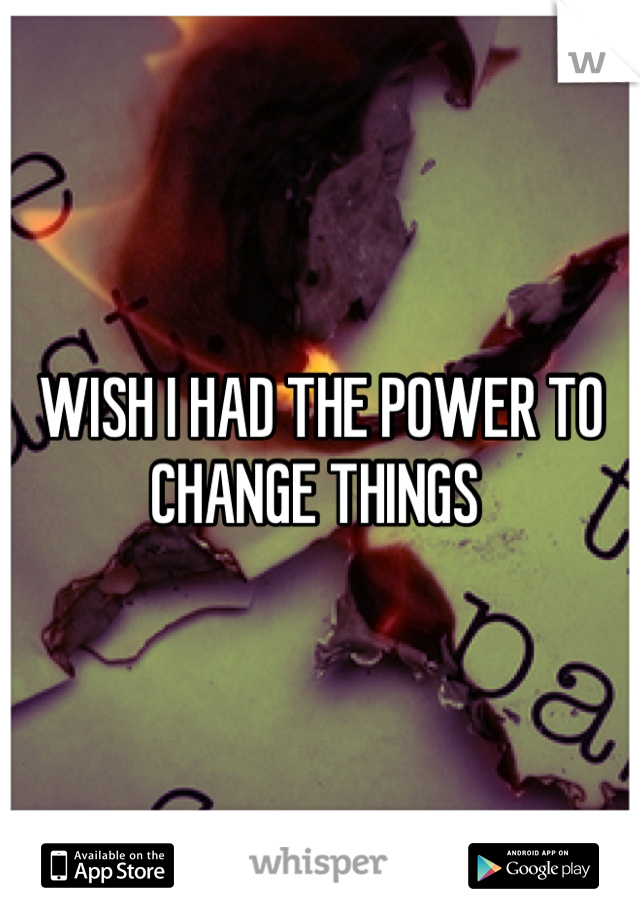 WISH I HAD THE POWER TO CHANGE THINGS