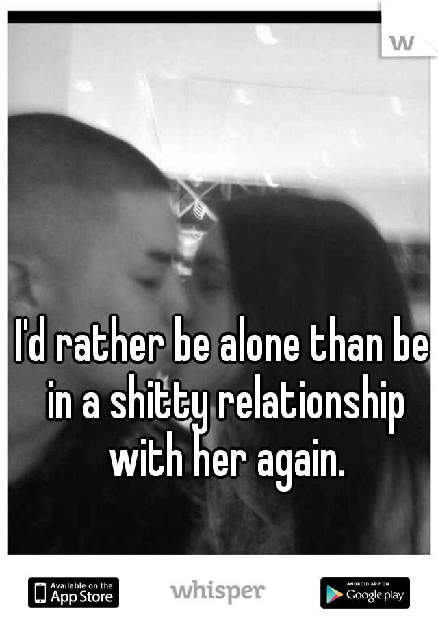 I'd rather be alone than be in a shitty relationship with her again.