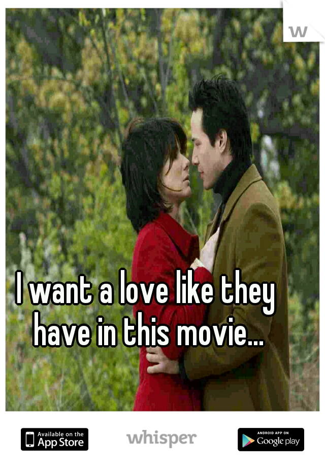 I want a love like they have in this movie...