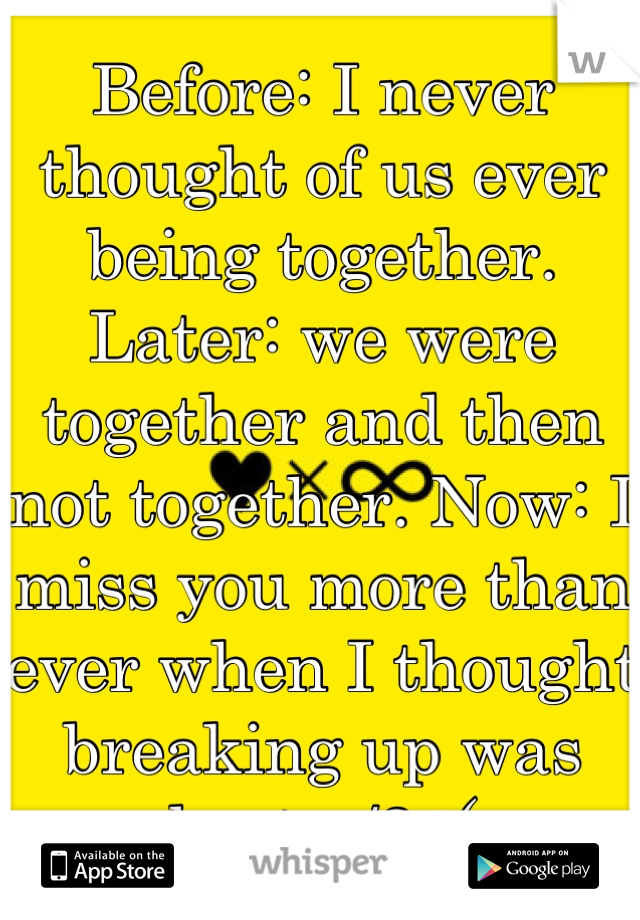 Before: I never thought of us ever being together. Later: we were together and then not together. Now: I miss you more than ever when I thought breaking up was best </3 :(