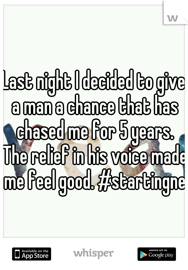 Last night I decided to give a man a chance that has chased me for 5 years. The relief in his voice made me feel good. #startingnew