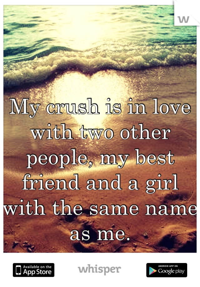 My crush is in love with two other people, my best friend and a girl with the same name as me.