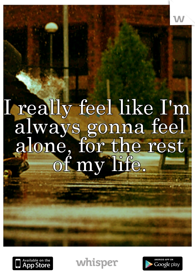 I really feel like I'm always gonna feel alone, for the rest of my life.