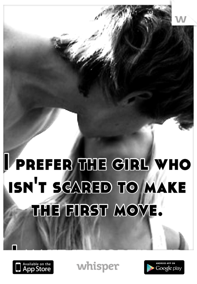 I prefer the girl who isn't scared to make the first move.  I make it worth her while.