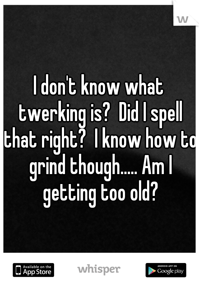 I don't know what twerking is?  Did I spell that right?  I know how to grind though..... Am I getting too old?