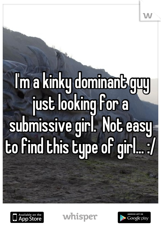I'm a kinky dominant guy just looking for a submissive girl.  Not easy to find this type of girl... :/