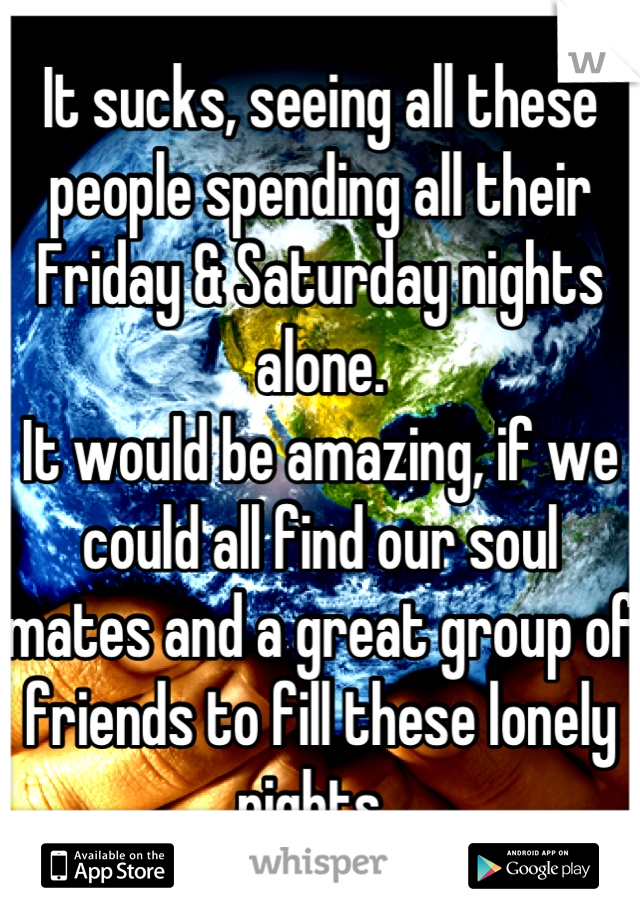 It sucks, seeing all these people spending all their Friday & Saturday nights alone.  It would be amazing, if we could all find our soul mates and a great group of friends to fill these lonely nights.