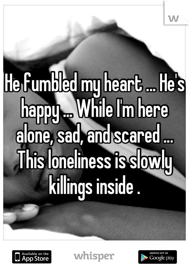 He fumbled my heart ... He's happy ... While I'm here alone, sad, and scared ... This loneliness is slowly killings inside .
