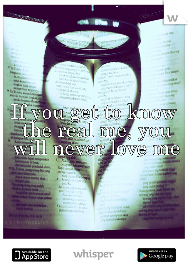 If you get to know the real me, you will never love me