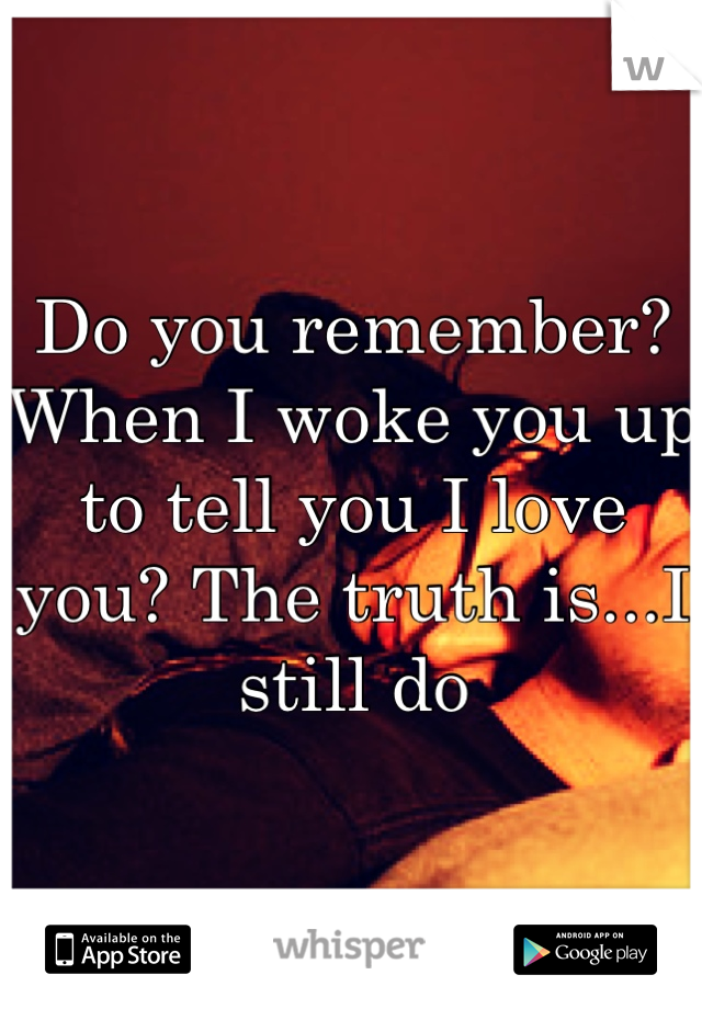 Do you remember? When I woke you up to tell you I love you? The truth is...I still do