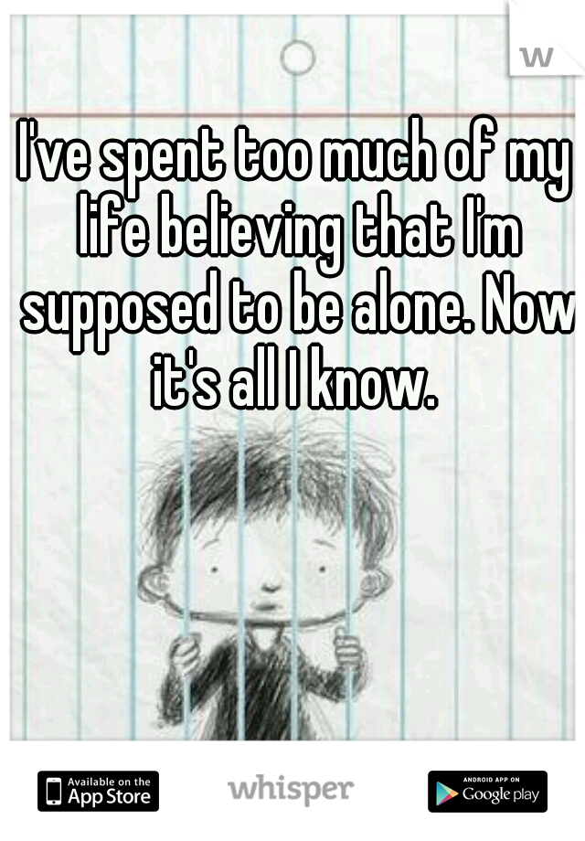 I've spent too much of my life believing that I'm supposed to be alone. Now it's all I know.