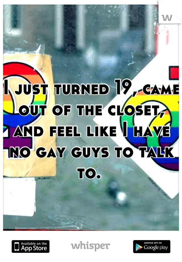 I just turned 19, came out of the closet, and feel like I have no gay guys to talk to.