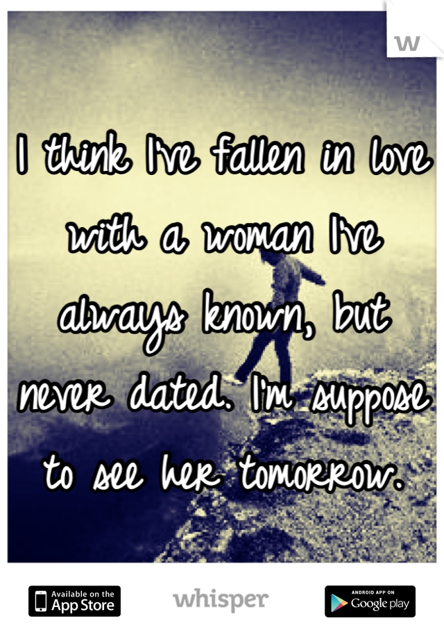 I think I've fallen in love with a woman I've always known, but never dated. I'm suppose to see her tomorrow.