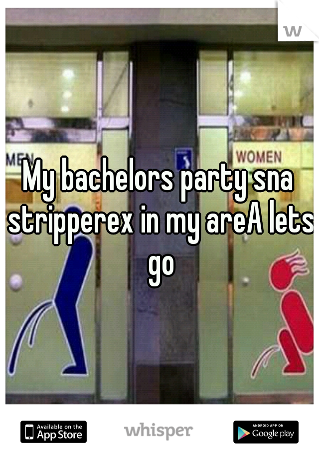 My bachelors party sna stripperex in my areA lets go