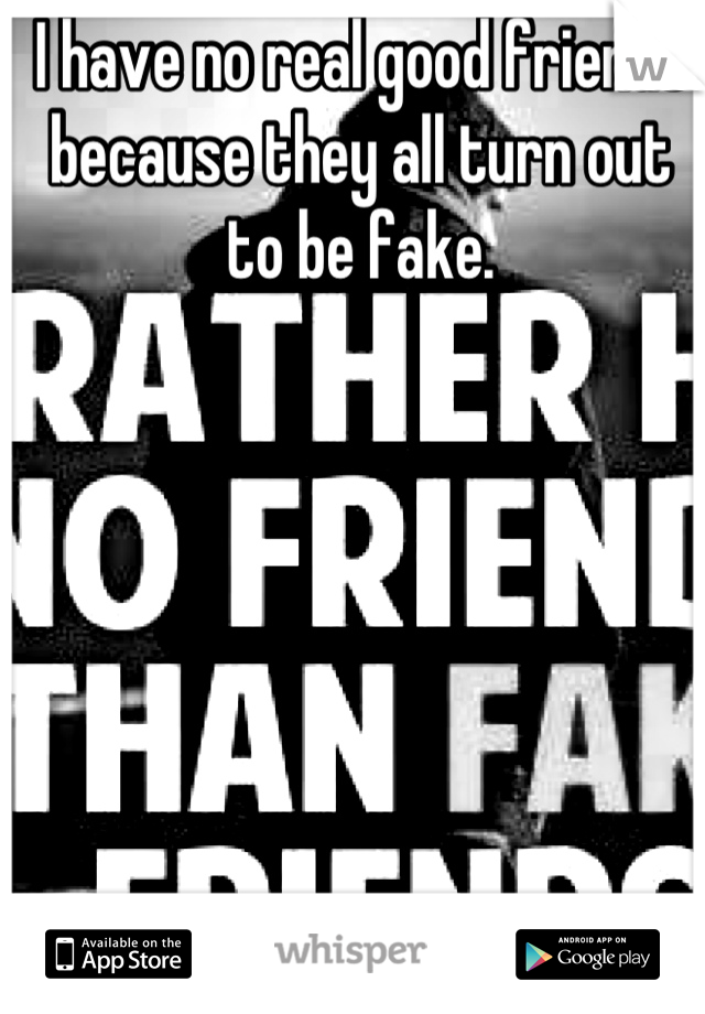 I have no real good friends because they all turn out to be fake.