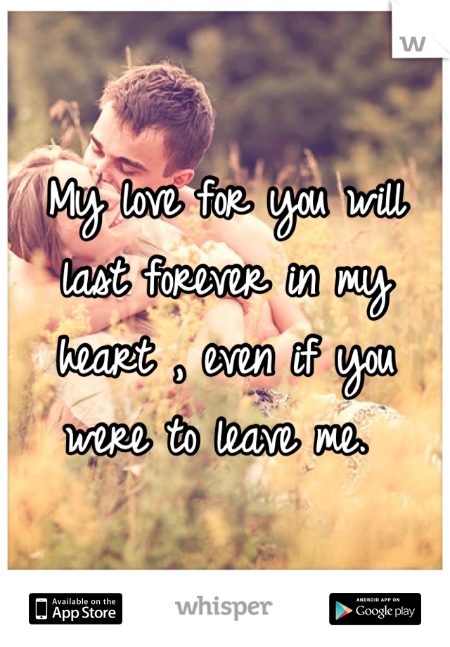 My love for you will last forever in my heart , even if you were to leave me.