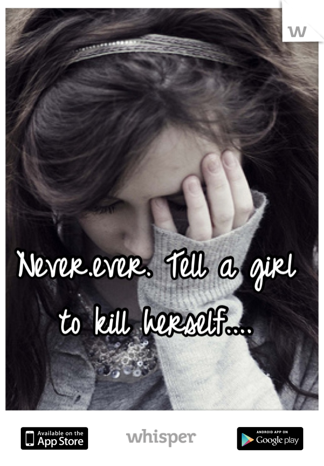 Never.ever. Tell a girl to kill herself....