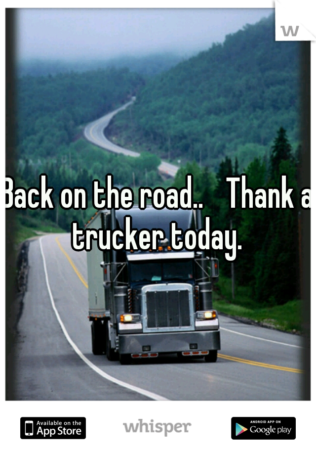 Back on the road..  Thank a trucker today.
