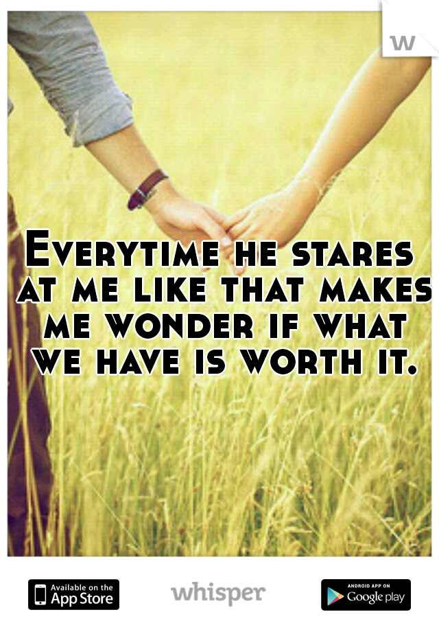 Everytime he stares at me like that makes me wonder if what we have is worth it.