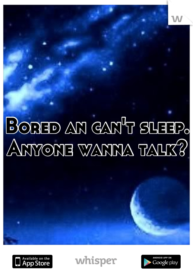 Bored an can't sleep. Anyone wanna talk?