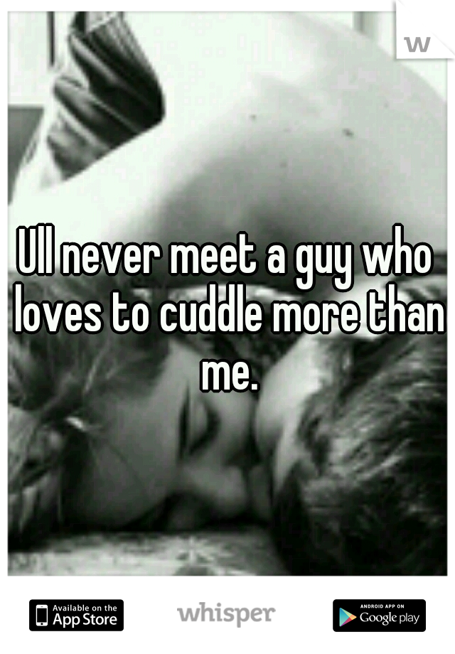 Ull never meet a guy who loves to cuddle more than me.