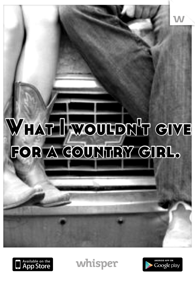 What I wouldn't give for a country girl.