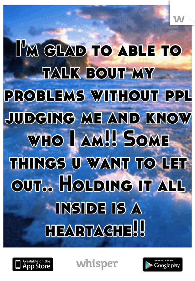 I'm glad to able to talk bout my problems without ppl judging me and know who I am!! Some things u want to let out.. Holding it all inside is a heartache!!