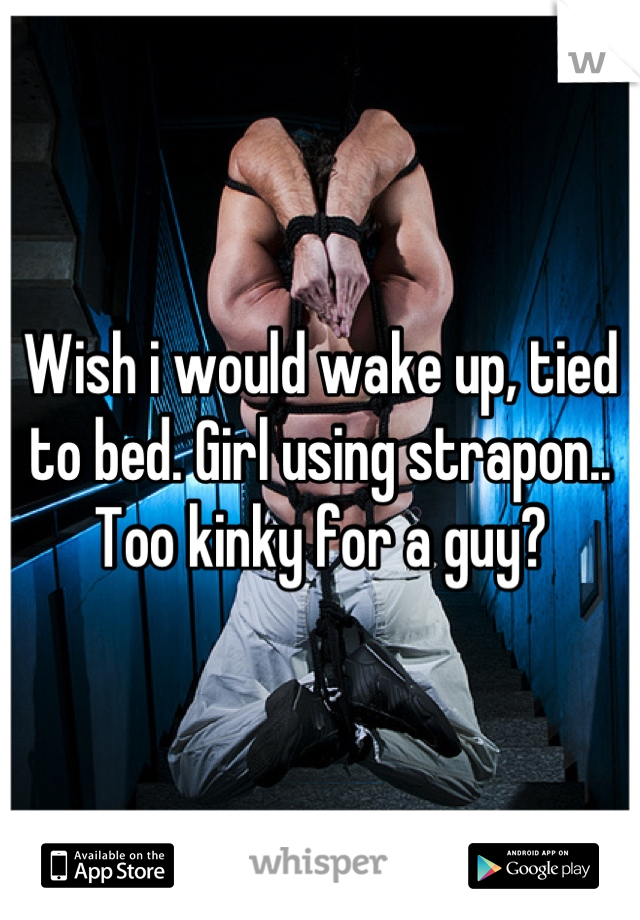 Wish i would wake up, tied to bed. Girl using strapon.. Too kinky for a guy?