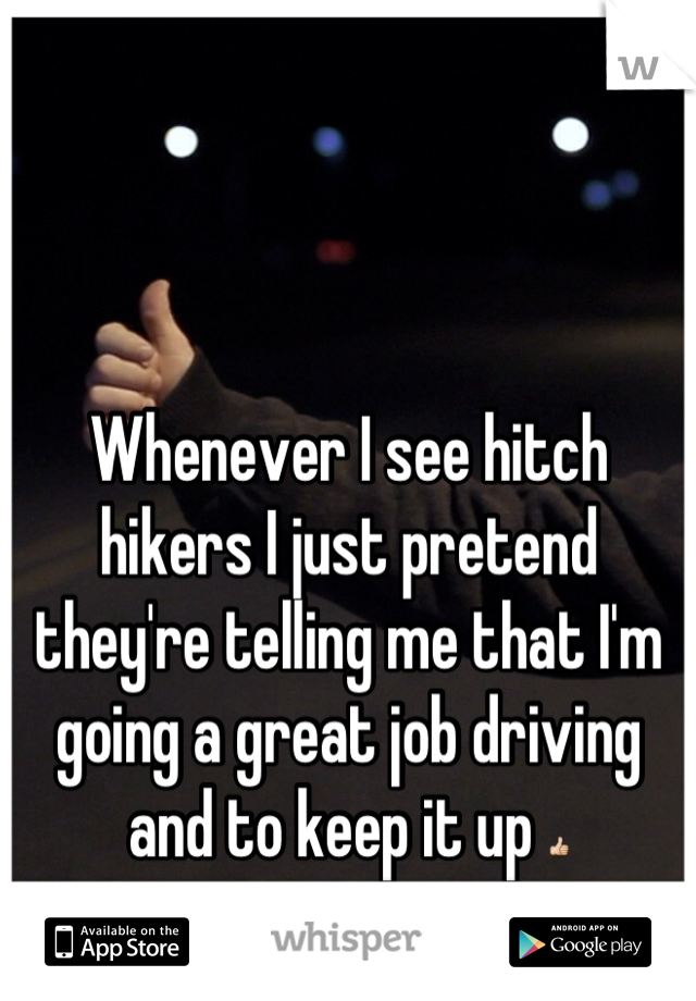 Whenever I see hitch hikers I just pretend they're telling me that I'm going a great job driving and to keep it up 👍