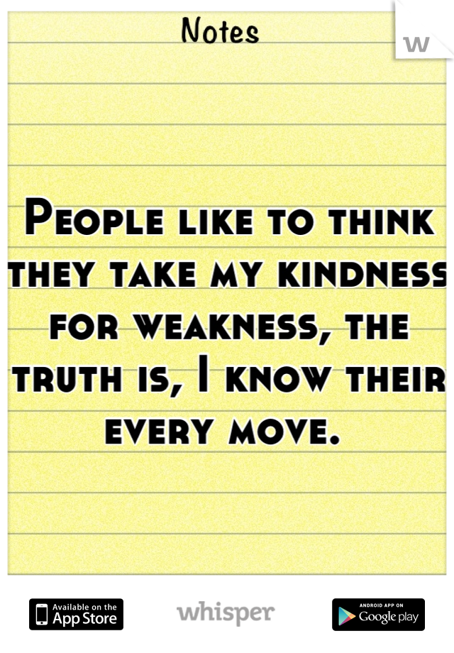 People like to think they take my kindness for weakness, the truth is, I know their every move.