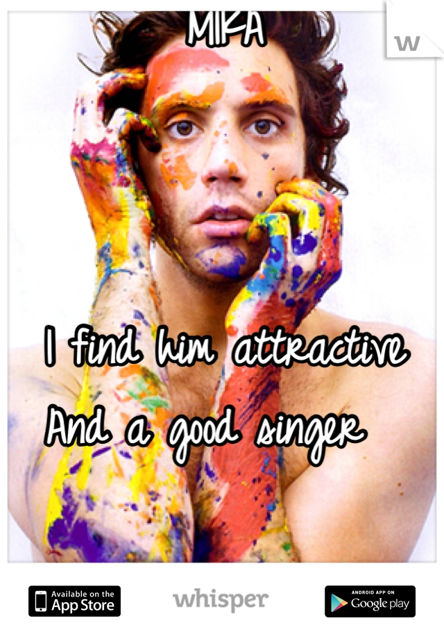MIKA     I find him attractive  And a good singer