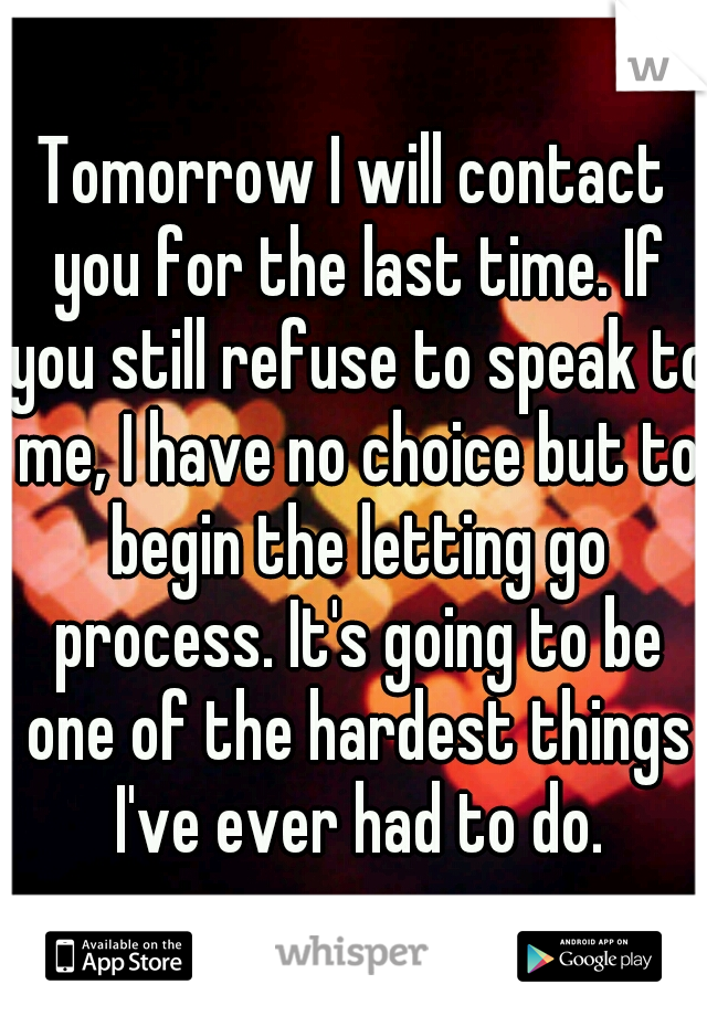 Tomorrow I will contact you for the last time. If you still refuse to speak to me, I have no choice but to begin the letting go process. It's going to be one of the hardest things I've ever had to do.